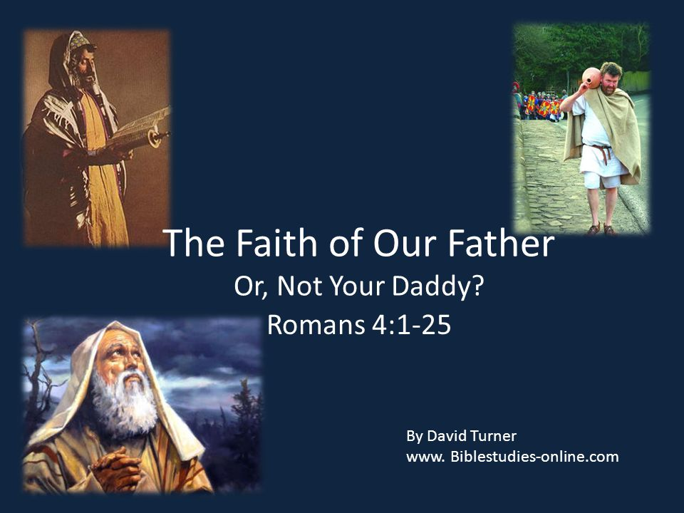 The Faith of Our Father Or, Not Your Daddy.Romans 4:1-25 By David Turner www.