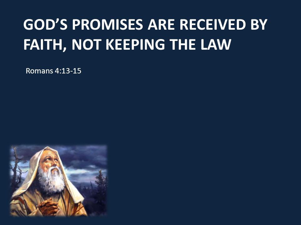 GOD'S PROMISES ARE RECEIVED BY FAITH, NOT KEEPING THE LAW Romans 4:13-15