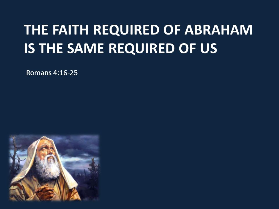 THE FAITH REQUIRED OF ABRAHAM IS THE SAME REQUIRED OF US Romans 4:16-25