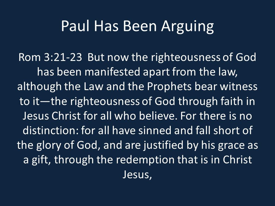 Paul Has Been Arguing Rom 3:21-23 But now the righteousness of God has been manifested apart from the law, although the Law and the Prophets bear witness to it—the righteousness of God through faith in Jesus Christ for all who believe.