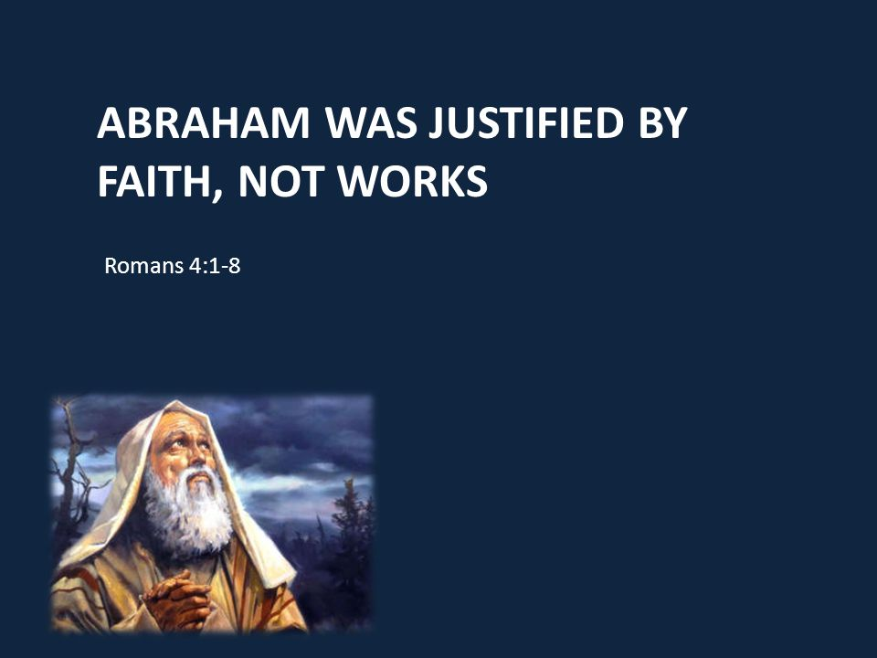ABRAHAM WAS JUSTIFIED BY FAITH, NOT WORKS Romans 4:1-8