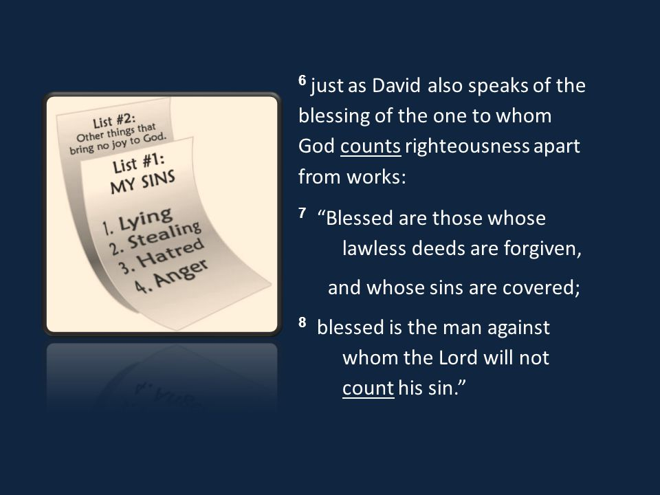 6 just as David also speaks of the blessing of the one to whom God counts righteousness apart from works: 7 Blessed are those whose lawless deeds are forgiven, and whose sins are covered; 8 blessed is the man against whom the Lord will not count his sin.
