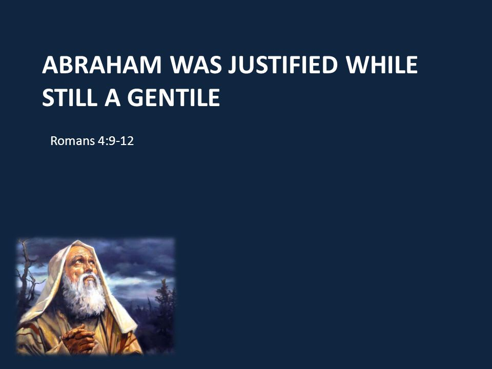 ABRAHAM WAS JUSTIFIED WHILE STILL A GENTILE Romans 4:9-12