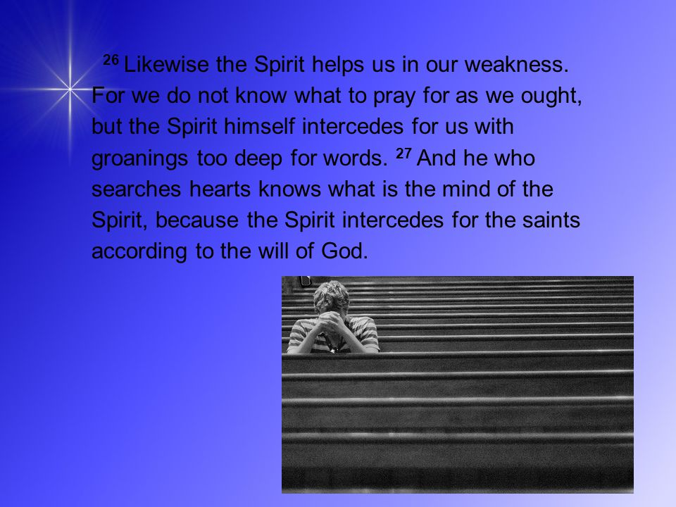 26 Likewise the Spirit helps us in our weakness.