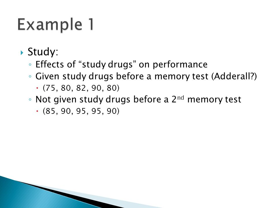  Study: ◦ Effects of study drugs on performance ◦ Given study drugs before a memory test (Adderall )  (75, 80, 82, 90, 80) ◦ Not given study drugs before a 2 nd memory test  (85, 90, 95, 95, 90)
