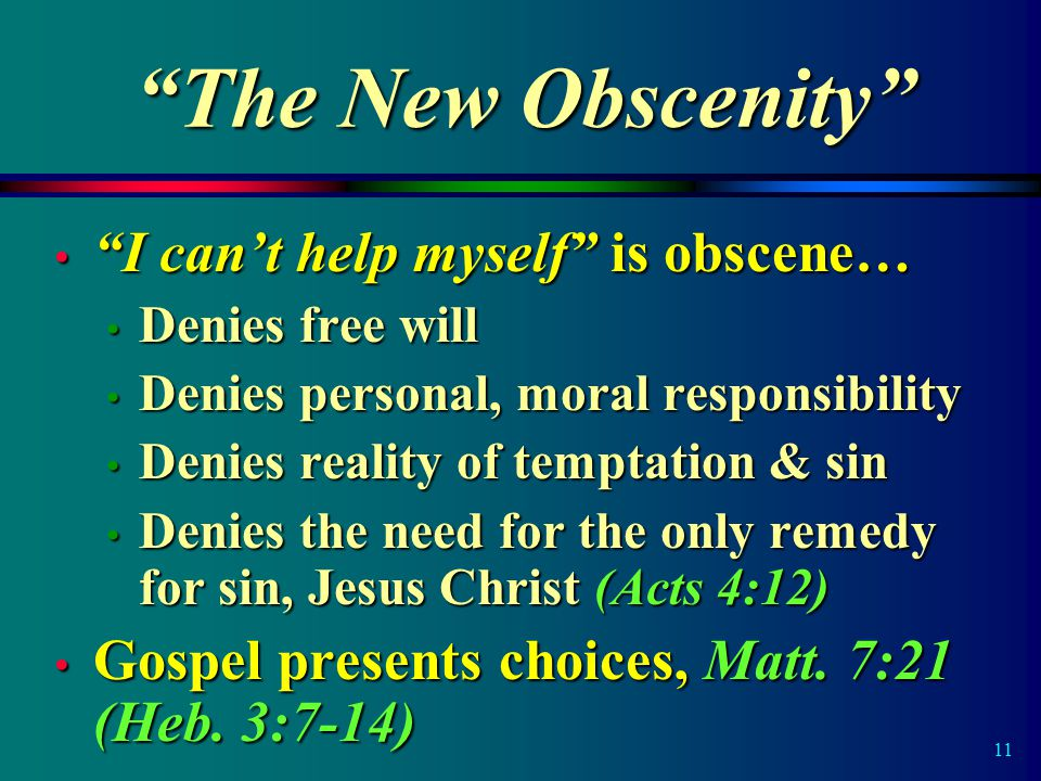 11 The New Obscenity I can't help myself is obscene… I can't help myself is obscene… Denies free will Denies free will Denies personal, moral responsibility Denies personal, moral responsibility Denies reality of temptation & sin Denies reality of temptation & sin Denies the need for the only remedy for sin, Jesus Christ (Acts 4:12) Denies the need for the only remedy for sin, Jesus Christ (Acts 4:12) Gospel presents choices, Matt.