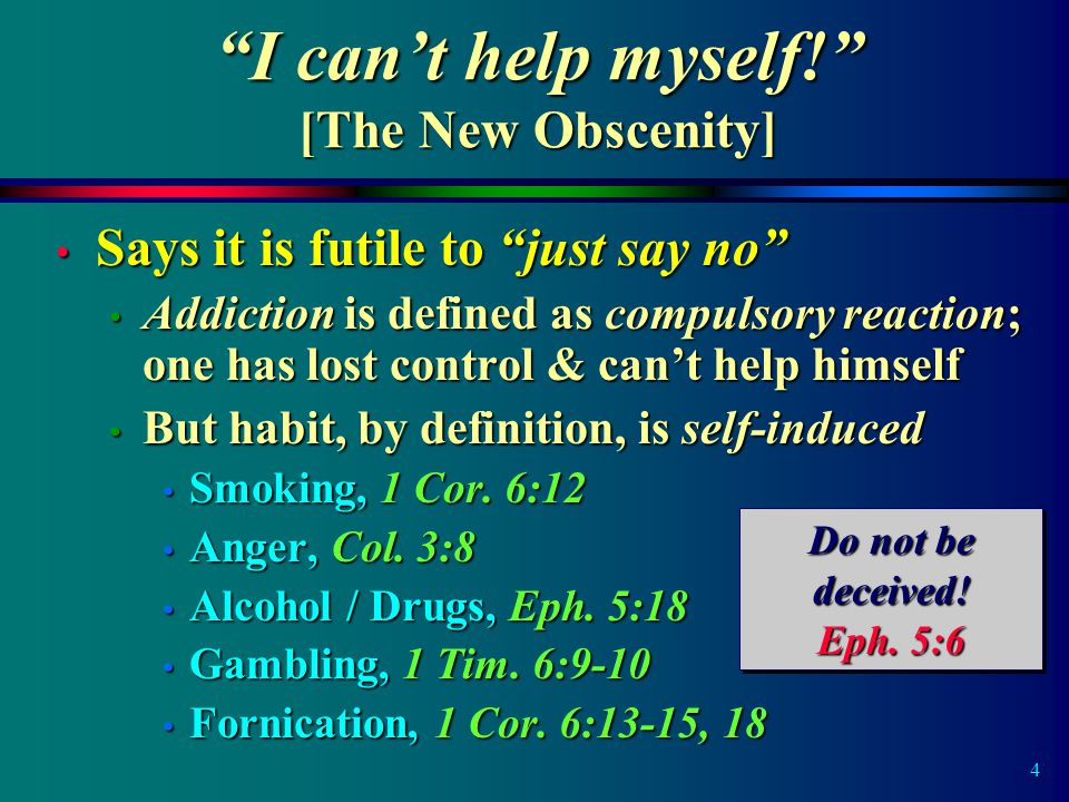4 Says it is futile to just say no Says it is futile to just say no Addiction is defined as compulsory reaction; one has lost control & can't help himself Addiction is defined as compulsory reaction; one has lost control & can't help himself But habit, by definition, is self-induced But habit, by definition, is self-induced Smoking, 1 Cor.