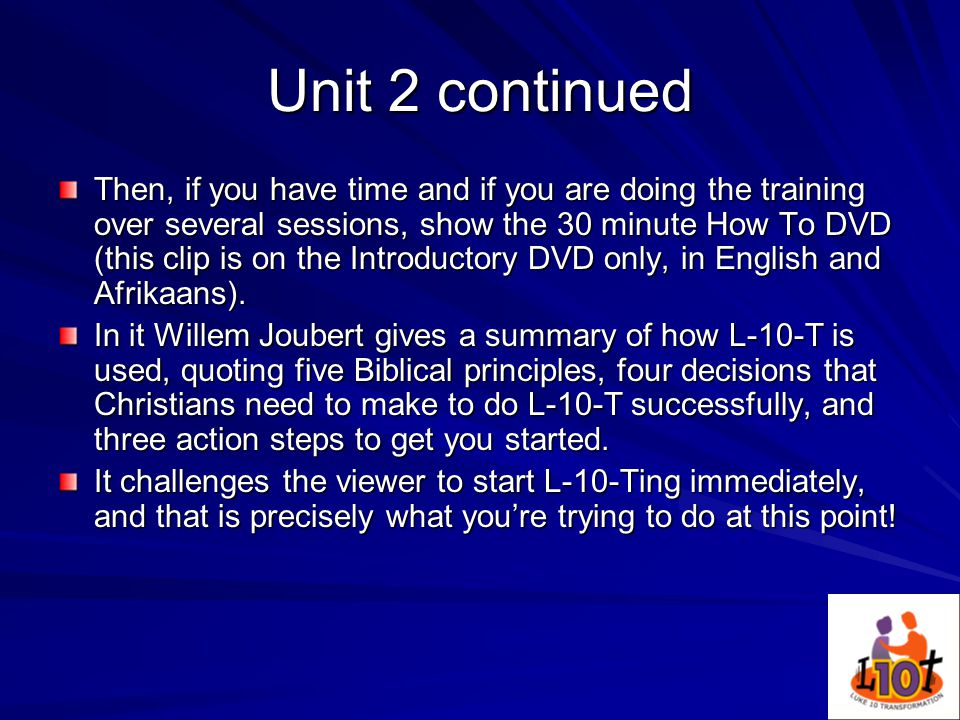 Unit 2 continued Then, if you have time and if you are doing the training over several sessions, show the 30 minute How To DVD (this clip is on the Introductory DVD only, in English and Afrikaans).