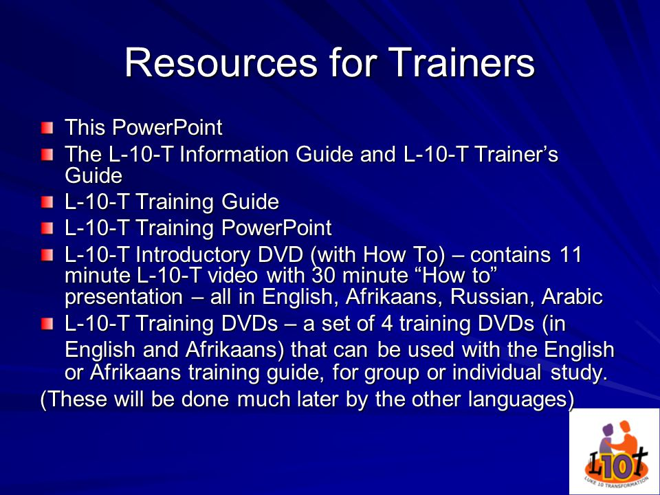 Resources for Trainers This PowerPoint The L-10-T Information Guide and L-10-T Trainer's Guide L-10-T Training Guide L-10-T Training PowerPoint L-10-T Introductory DVD (with How To) – contains 11 minute L-10-T video with 30 minute How to presentation – all in English, Afrikaans, Russian, Arabic L-10-T Training DVDs – a set of 4 training DVDs (in English and Afrikaans) that can be used with the English or Afrikaans training guide, for group or individual study.