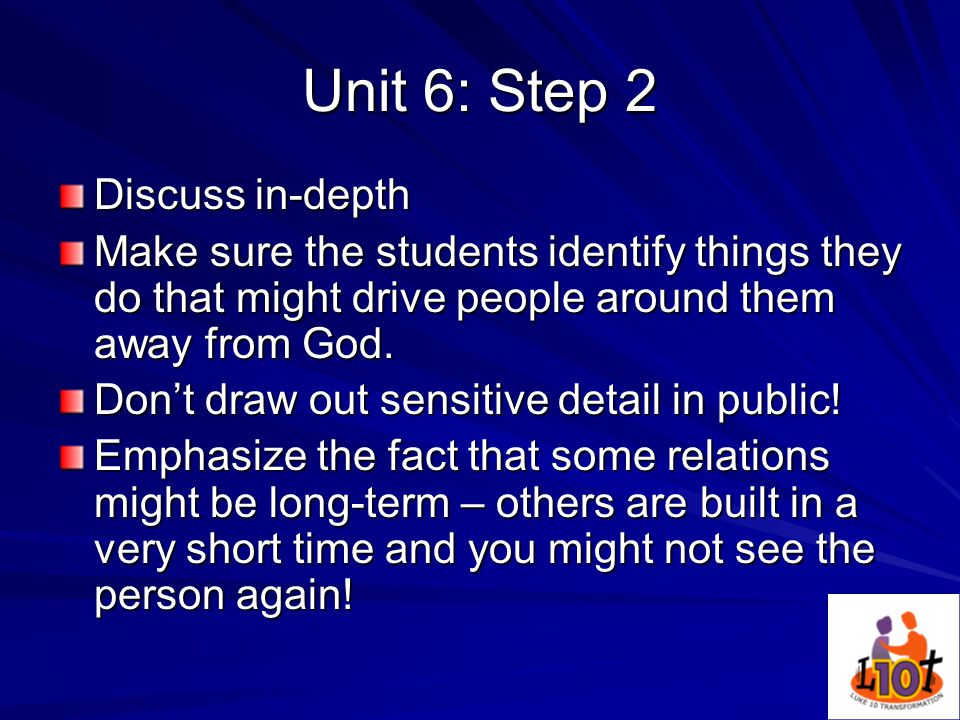 Unit 6: Step 2 Discuss in-depth Make sure the students identify things they do that might drive people around them away from God.