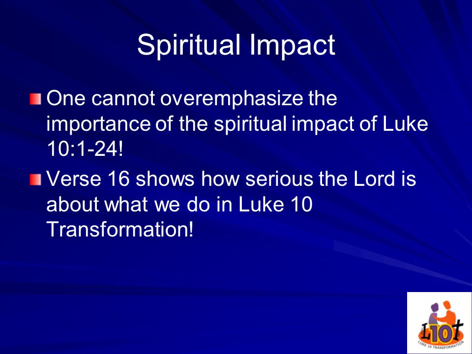 Spiritual Impact One cannot overemphasize the importance of the spiritual impact of Luke 10:1-24.