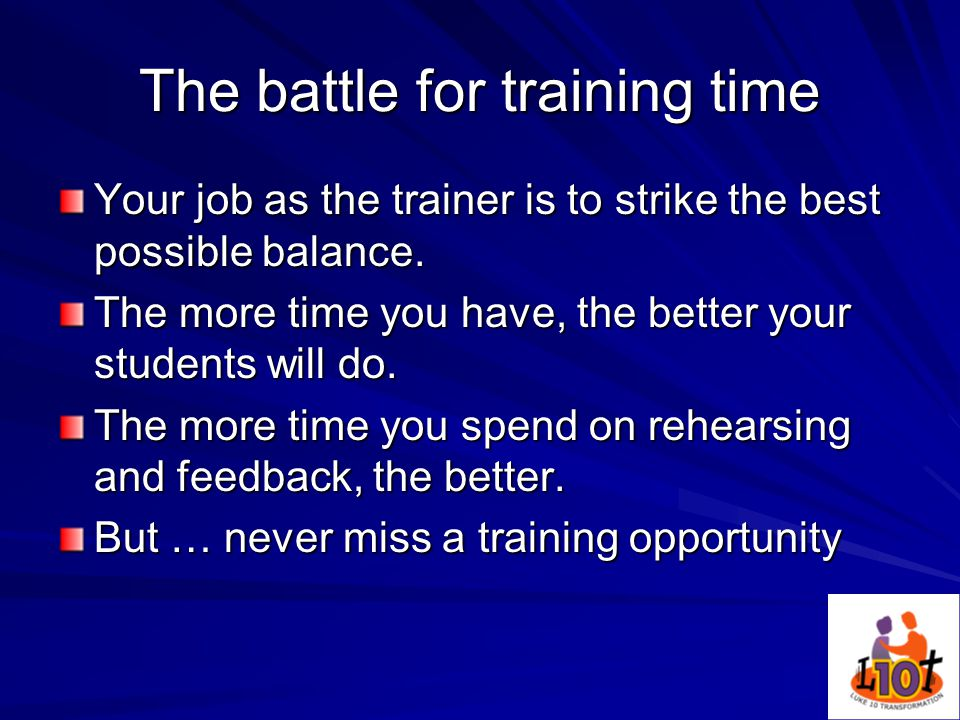The battle for training time Your job as the trainer is to strike the best possible balance.