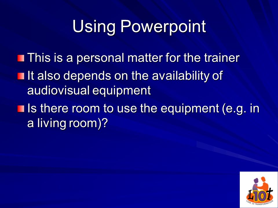 Using Powerpoint This is a personal matter for the trainer It also depends on the availability of audiovisual equipment Is there room to use the equipment (e.g.
