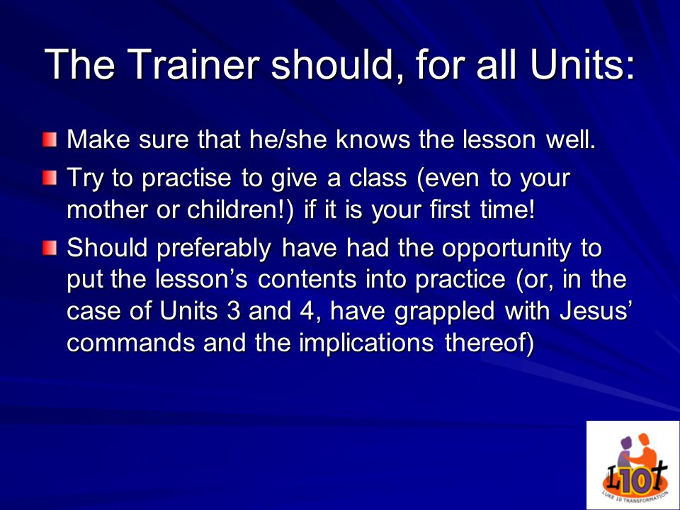 The Trainer should, for all Units: Make sure that he/she knows the lesson well.