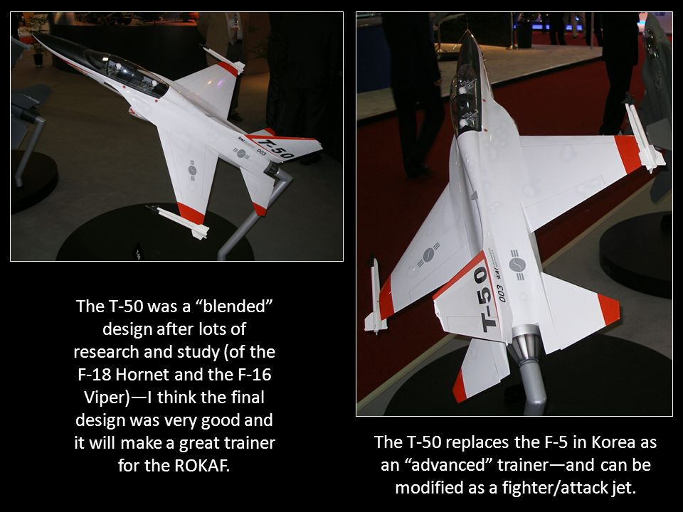 The T-50 was a blended design after lots of research and study (of the F-18 Hornet and the F-16 Viper)—I think the final design was very good and it will make a great trainer for the ROKAF.