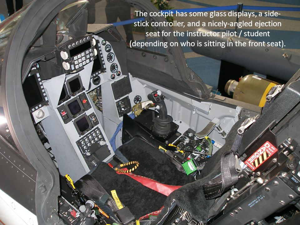 The cockpit has some glass displays, a side- stick controller, and a nicely-angled ejection seat for the instructor pilot / student (depending on who is sitting in the front seat).