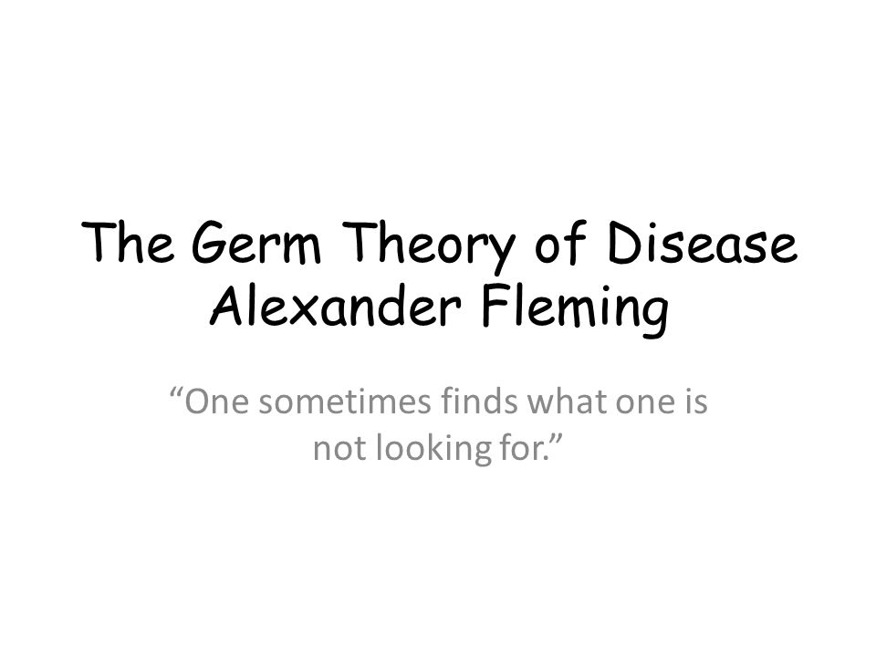 "The Germ Theory of Disease Alexander Fleming ""One sometimes finds what one is not looking for."""