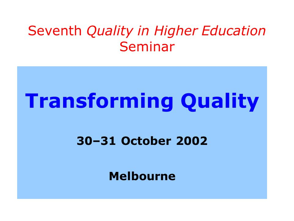 Seventh Quality in Higher Education Seminar Transforming Quality 30–31 October 2002 Melbourne
