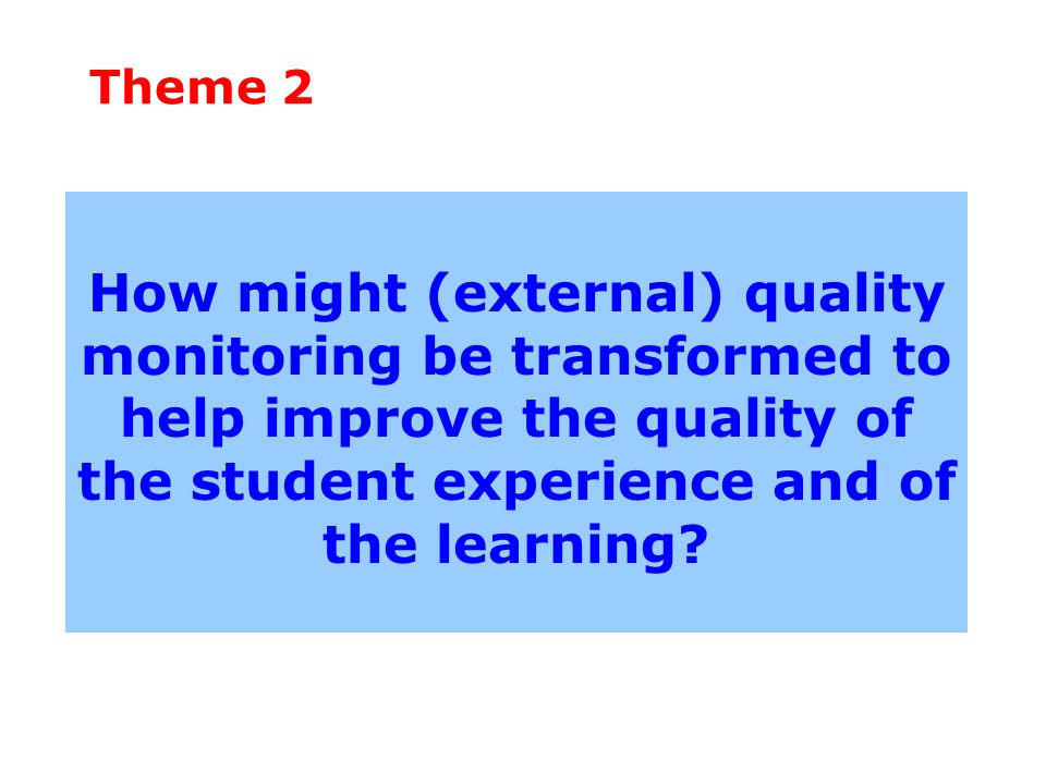 Theme 2 How might (external) quality monitoring be transformed to help improve the quality of the student experience and of the learning