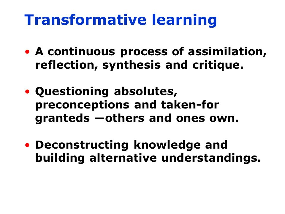 Transformative learning A continuous process of assimilation, reflection, synthesis and critique.