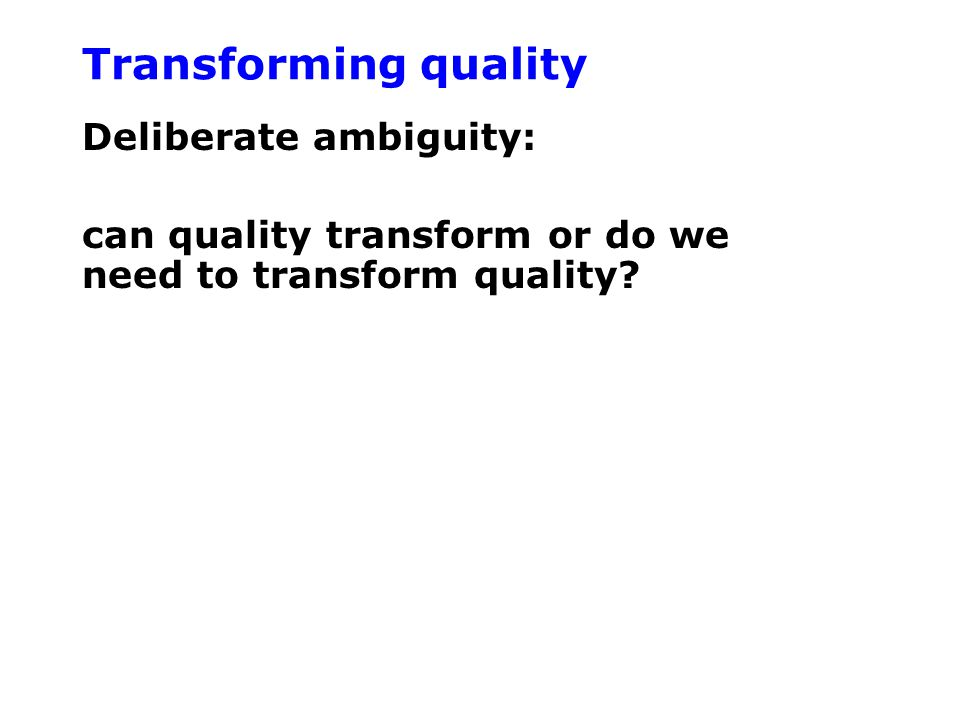 Transforming quality Deliberate ambiguity: can quality transform or do we need to transform quality