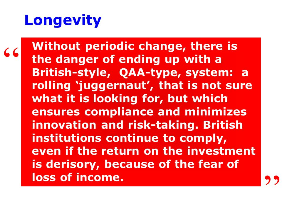 Longevity Without periodic change, there is the danger of ending up with a British-style, QAA-type, system: a rolling 'juggernaut', that is not sure what it is looking for, but which ensures compliance and minimizes innovation and risk-taking.