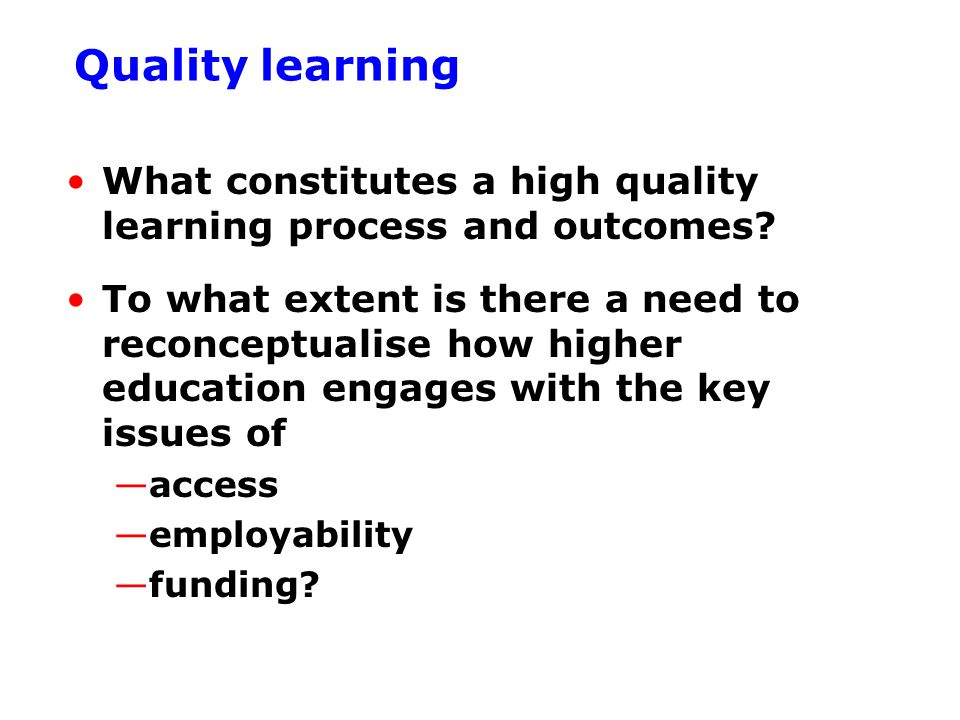 Quality learning What constitutes a high quality learning process and outcomes.