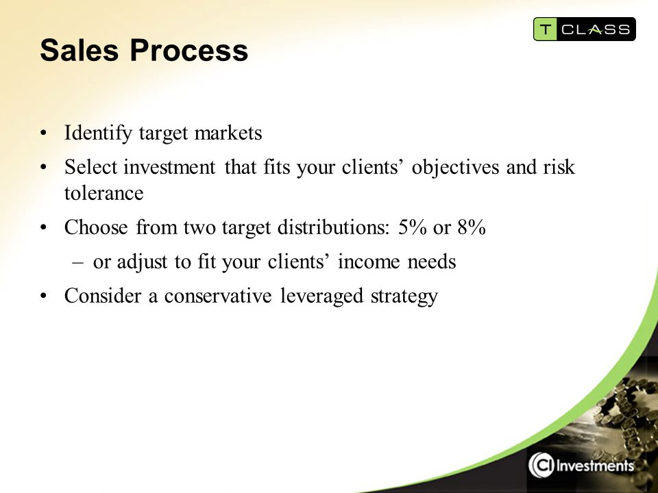 Sales Process Identify target markets Select investment that fits your clients' objectives and risk tolerance Choose from two target distributions: 5%
