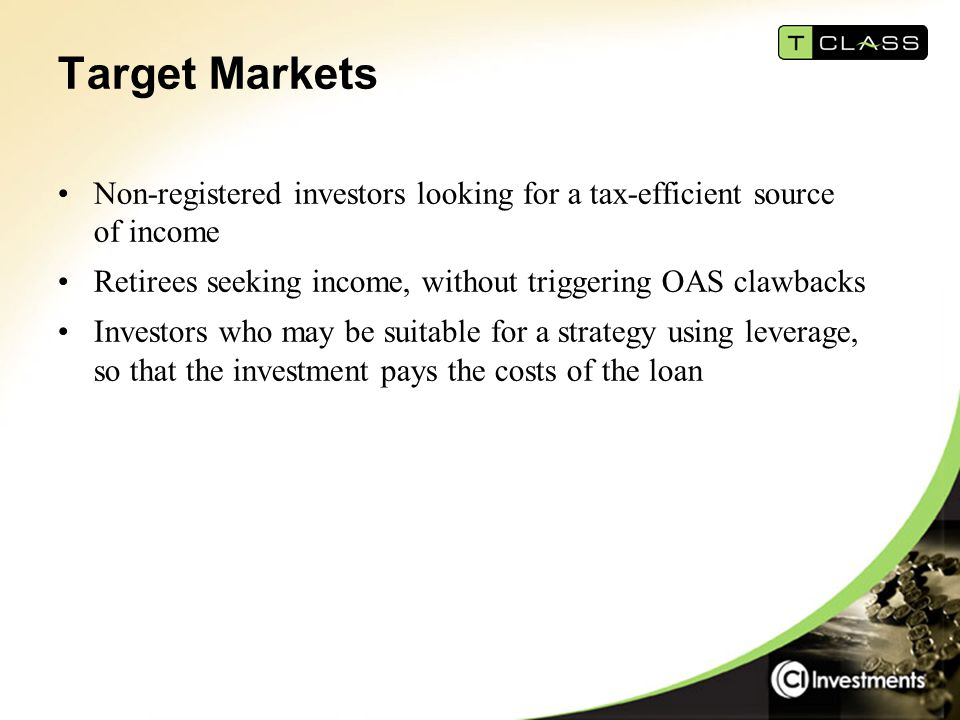 Target Markets Non-registered investors looking for a tax-efficient source of income Retirees seeking income, without triggering OAS clawbacks Investors who may be suitable for a strategy using leverage, so that the investment pays the costs of the loan
