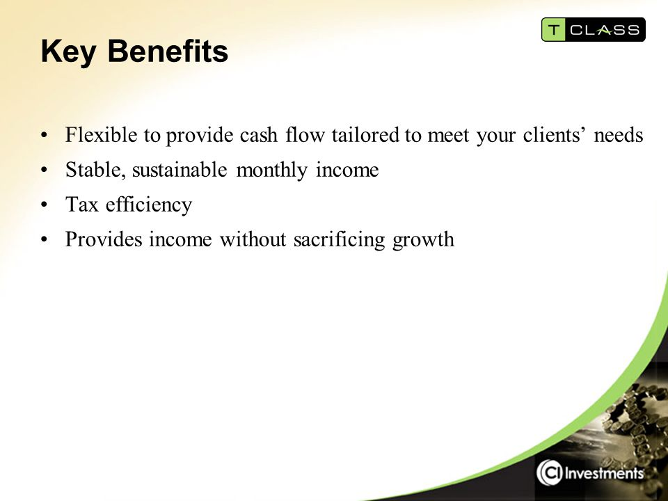Key Benefits Flexible to provide cash flow tailored to meet your clients' needs Stable, sustainable monthly income Tax efficiency Provides income without sacrificing growth