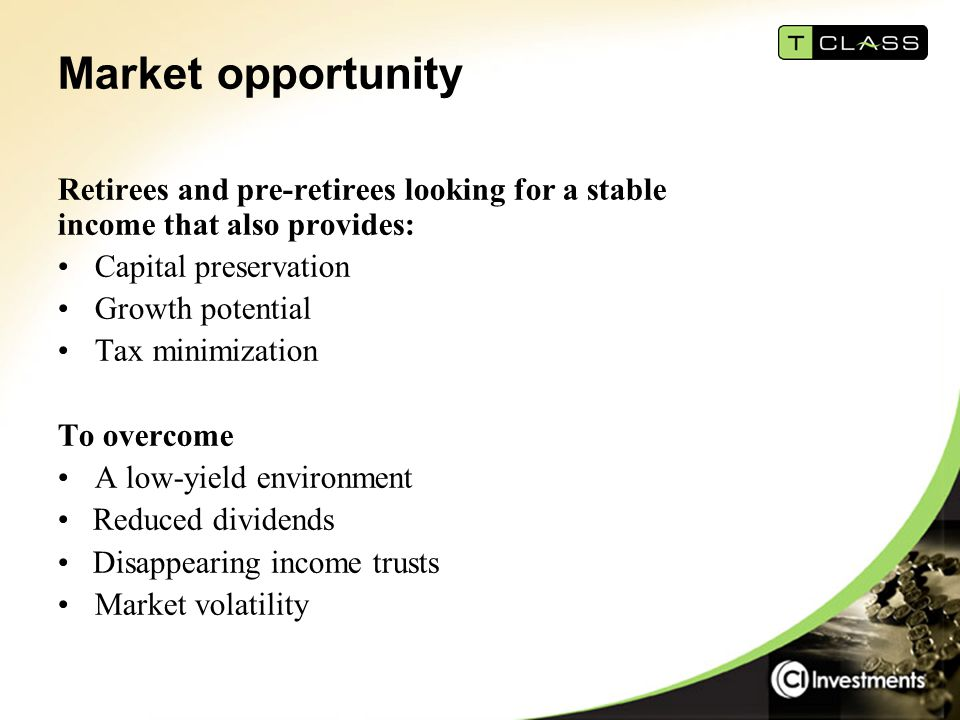 Market opportunity Retirees and pre-retirees looking for a stable income that also provides: Capital preservation Growth potential Tax minimization To overcome A low-yield environment Reduced dividends Disappearing income trusts Market volatility