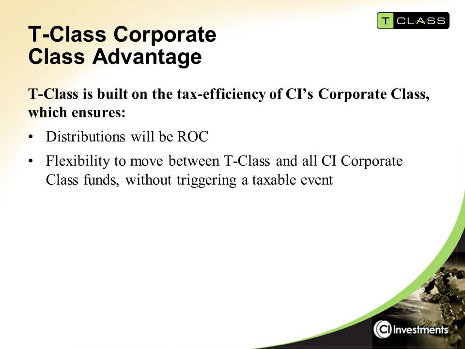 T-Class Corporate Class Advantage T-Class is built on the tax-efficiency of CI's Corporate Class, which ensures: Distributions will be ROC Flexibility to move between T-Class and all CI Corporate Class funds, without triggering a taxable event