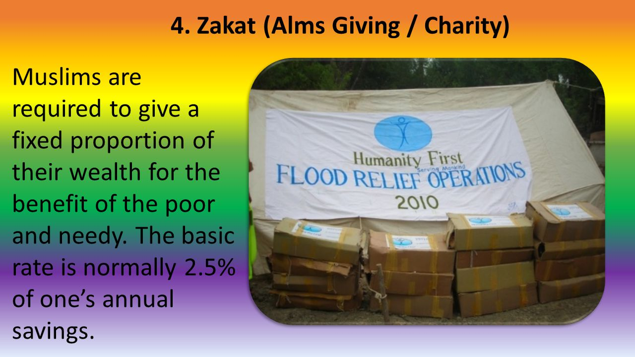 4. Zakat (Alms Giving / Charity) Muslims are required to give a fixed proportion of their wealth for the benefit of the poor and needy. The basic rate