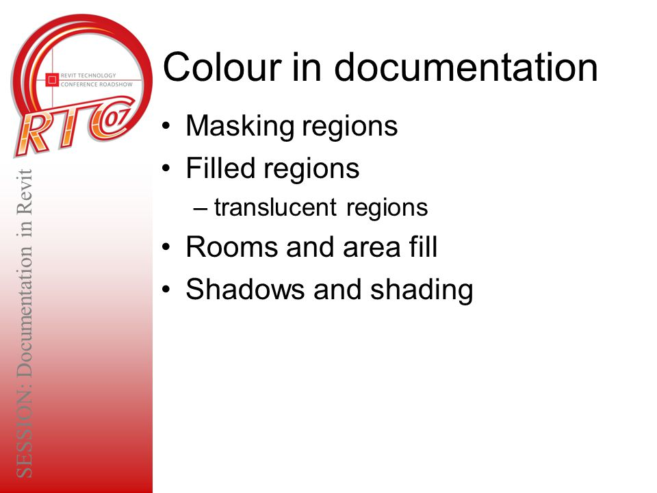 Colour in documentation Masking regions Filled regions –translucent regions Rooms and area fill Shadows and shading SESSION: Documentation in Revit