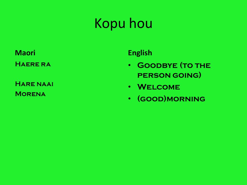 Kopu hou Maori Haere ra Hare naai Morena English Goodbye (to the person going) Welcome (good)morning