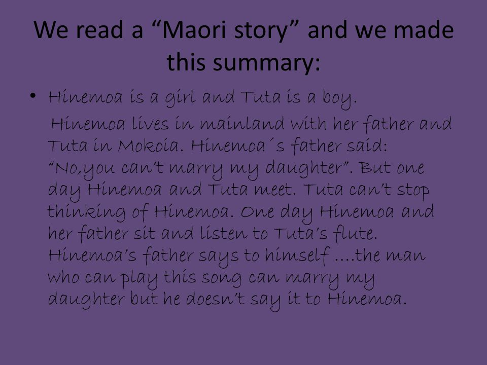 We read a Maori story and we made this summary: Hinemoa is a girl and Tuta is a boy.