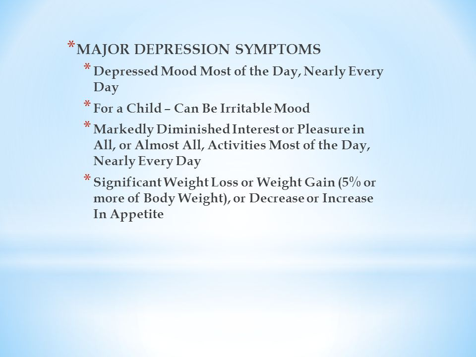 * MAJOR DEPRESSION SYMPTOMS * Depressed Mood Most of the Day, Nearly Every Day * For a Child – Can Be Irritable Mood * Markedly Diminished Interest or Pleasure in All, or Almost All, Activities Most of the Day, Nearly Every Day * Significant Weight Loss or Weight Gain (5% or more of Body Weight), or Decrease or Increase In Appetite