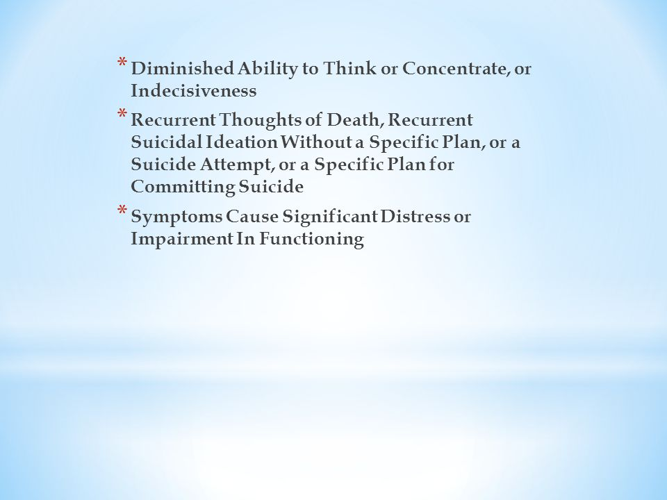 * Diminished Ability to Think or Concentrate, or Indecisiveness * Recurrent Thoughts of Death, Recurrent Suicidal Ideation Without a Specific Plan, or a Suicide Attempt, or a Specific Plan for Committing Suicide * Symptoms Cause Significant Distress or Impairment In Functioning