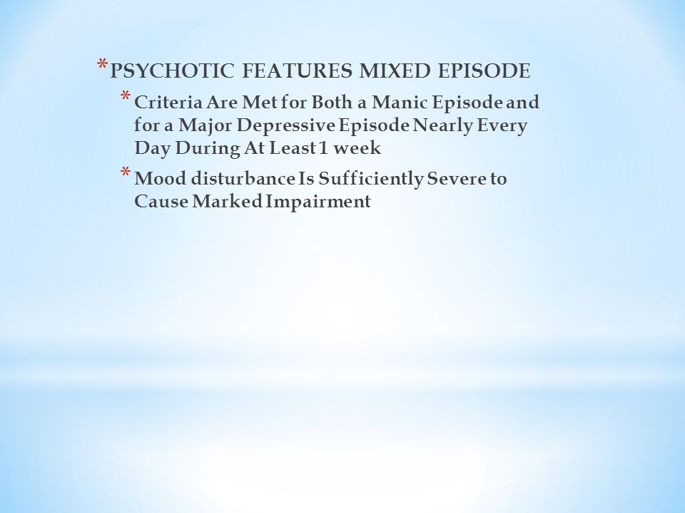 * PSYCHOTIC FEATURES MIXED EPISODE * Criteria Are Met for Both a Manic Episode and for a Major Depressive Episode Nearly Every Day During At Least 1 week * Mood disturbance Is Sufficiently Severe to Cause Marked Impairment