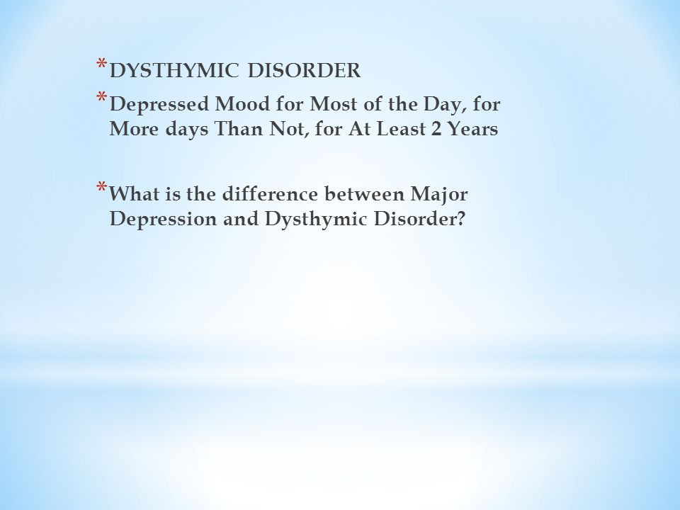 * DYSTHYMIC DISORDER * Depressed Mood for Most of the Day, for More days Than Not, for At Least 2 Years * What is the difference between Major Depression and Dysthymic Disorder
