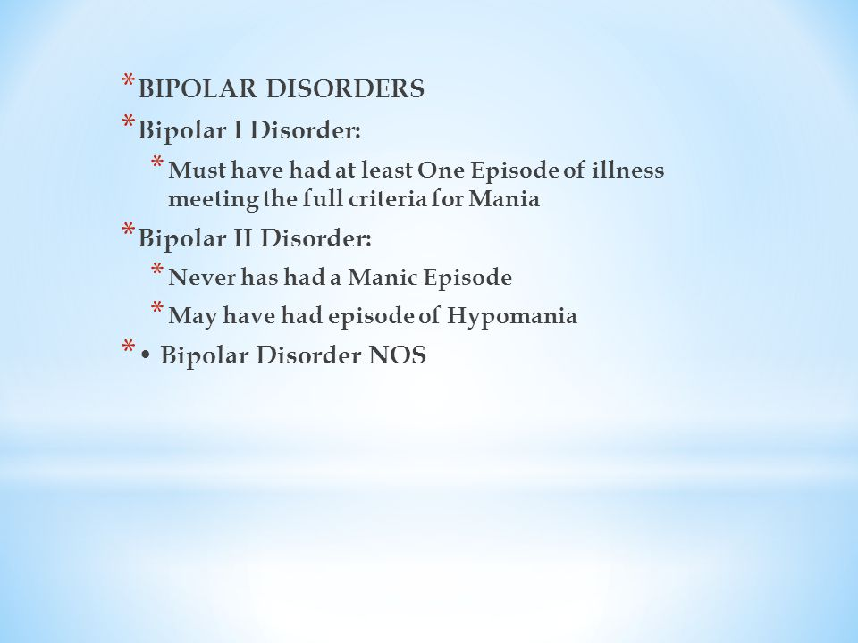 * BIPOLAR DISORDERS * Bipolar I Disorder: * Must have had at least One Episode of illness meeting the full criteria for Mania * Bipolar II Disorder: * Never has had a Manic Episode * May have had episode of Hypomania * Bipolar Disorder NOS