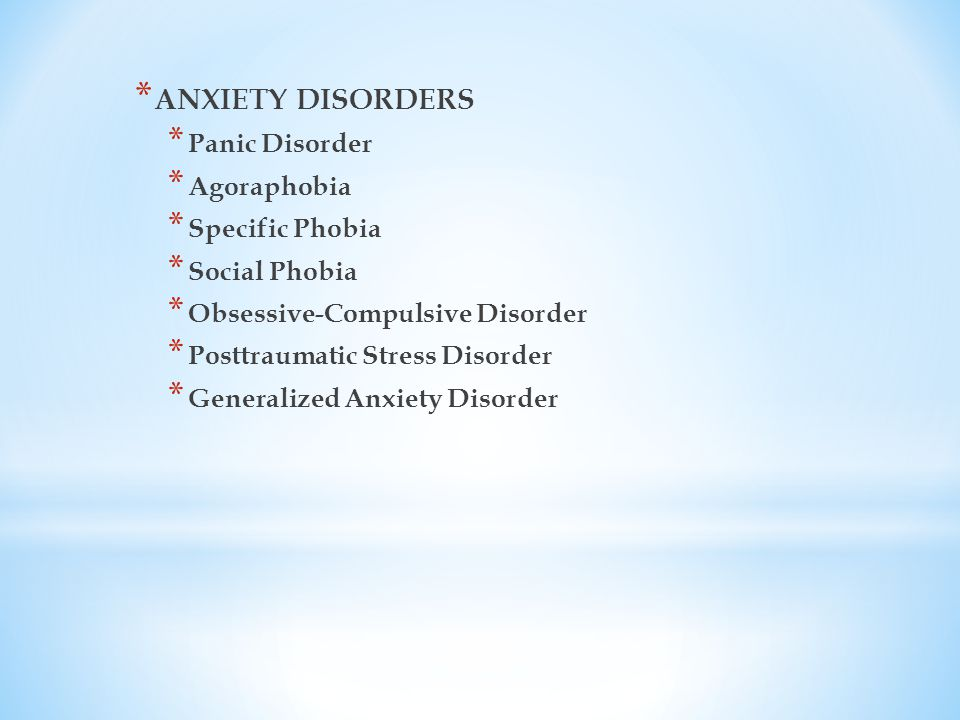 * ANXIETY DISORDERS * Panic Disorder * Agoraphobia * Specific Phobia * Social Phobia * Obsessive-Compulsive Disorder * Posttraumatic Stress Disorder * Generalized Anxiety Disorder