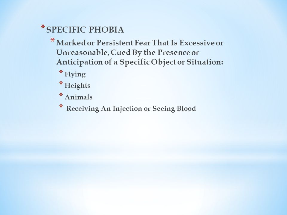 * SPECIFIC PHOBIA * Marked or Persistent Fear That Is Excessive or Unreasonable, Cued By the Presence or Anticipation of a Specific Object or Situation: * Flying * Heights * Animals * Receiving An Injection or Seeing Blood
