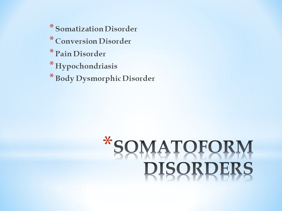 * Somatization Disorder * Conversion Disorder * Pain Disorder * Hypochondriasis * Body Dysmorphic Disorder