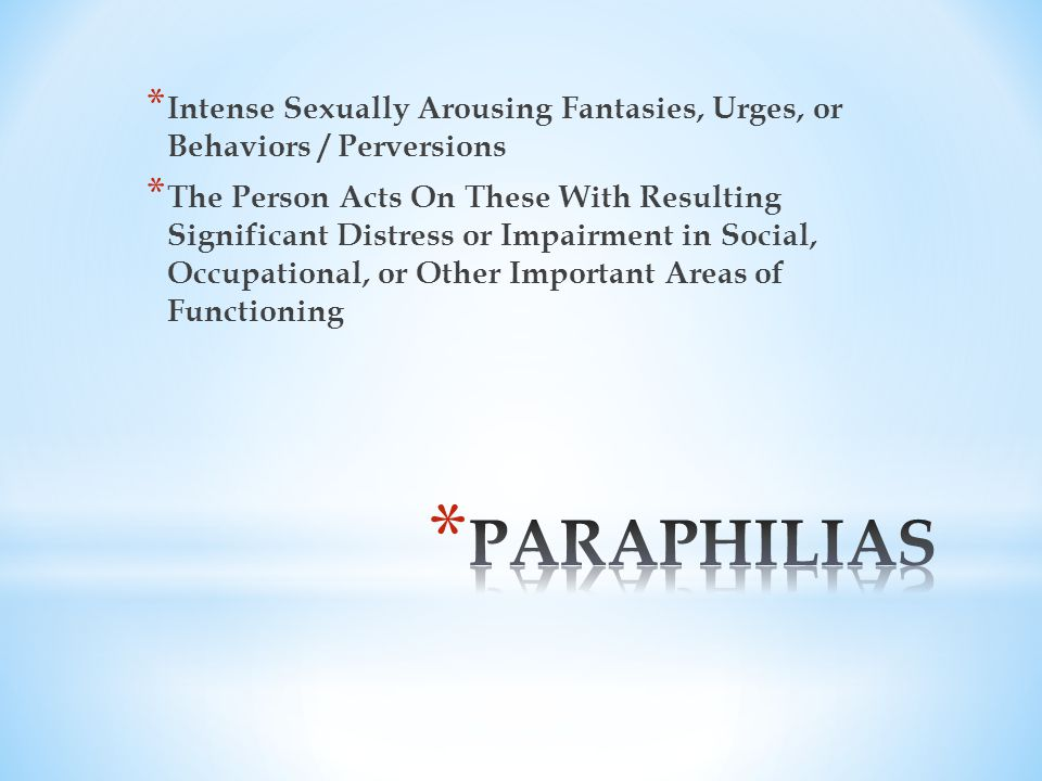 * Intense Sexually Arousing Fantasies, Urges, or Behaviors / Perversions * The Person Acts On These With Resulting Significant Distress or Impairment in Social, Occupational, or Other Important Areas of Functioning
