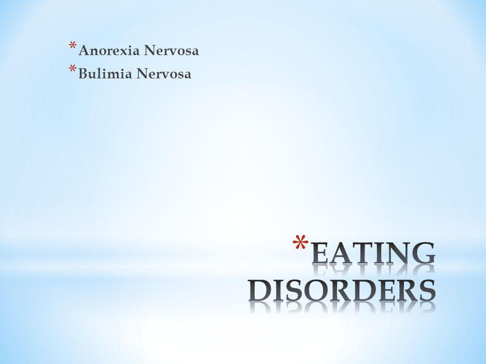 * Anorexia Nervosa * Bulimia Nervosa