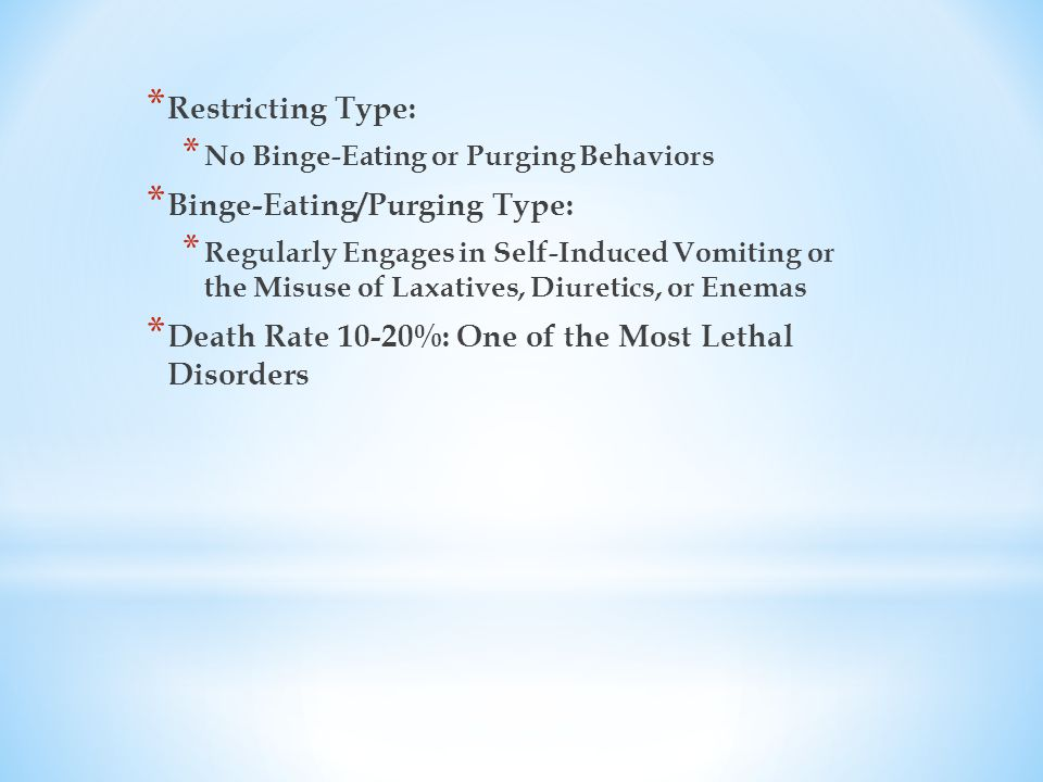 * Restricting Type: * No Binge-Eating or Purging Behaviors * Binge-Eating/Purging Type: * Regularly Engages in Self-Induced Vomiting or the Misuse of Laxatives, Diuretics, or Enemas * Death Rate 10-20%: One of the Most Lethal Disorders