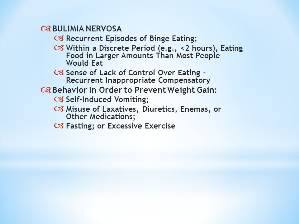  BULIMIA NERVOSA  Recurrent Episodes of Binge Eating;  Within a Discrete Period (e.g., <2 hours), Eating Food in Larger Amounts Than Most People Would Eat  Sense of Lack of Control Over Eating – Recurrent Inappropriate Compensatory  Behavior In Order to Prevent Weight Gain:  Self-Induced Vomiting;  Misuse of Laxatives, Diuretics, Enemas, or Other Medications;  Fasting; or Excessive Exercise