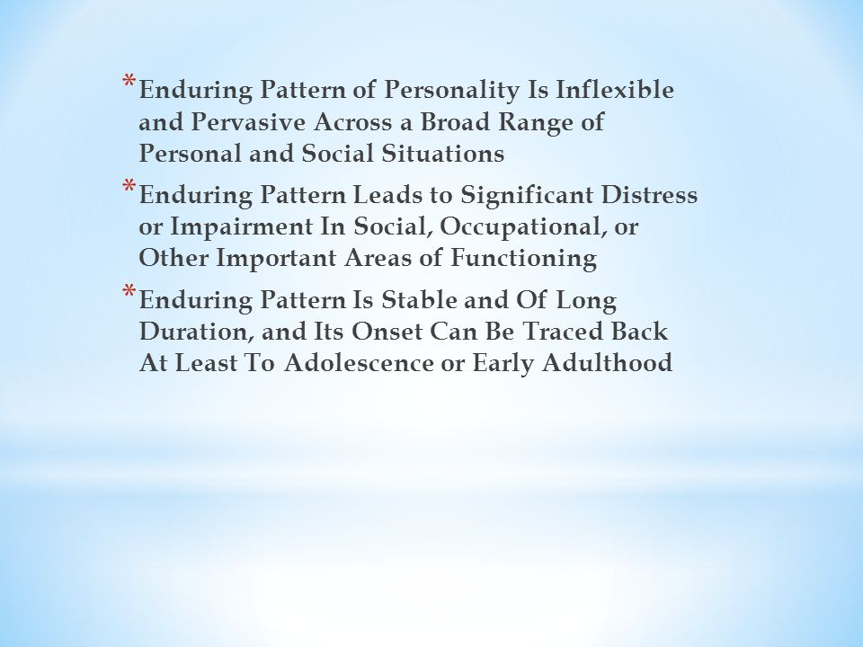 * Enduring Pattern of Personality Is Inflexible and Pervasive Across a Broad Range of Personal and Social Situations * Enduring Pattern Leads to Significant Distress or Impairment In Social, Occupational, or Other Important Areas of Functioning * Enduring Pattern Is Stable and Of Long Duration, and Its Onset Can Be Traced Back At Least To Adolescence or Early Adulthood