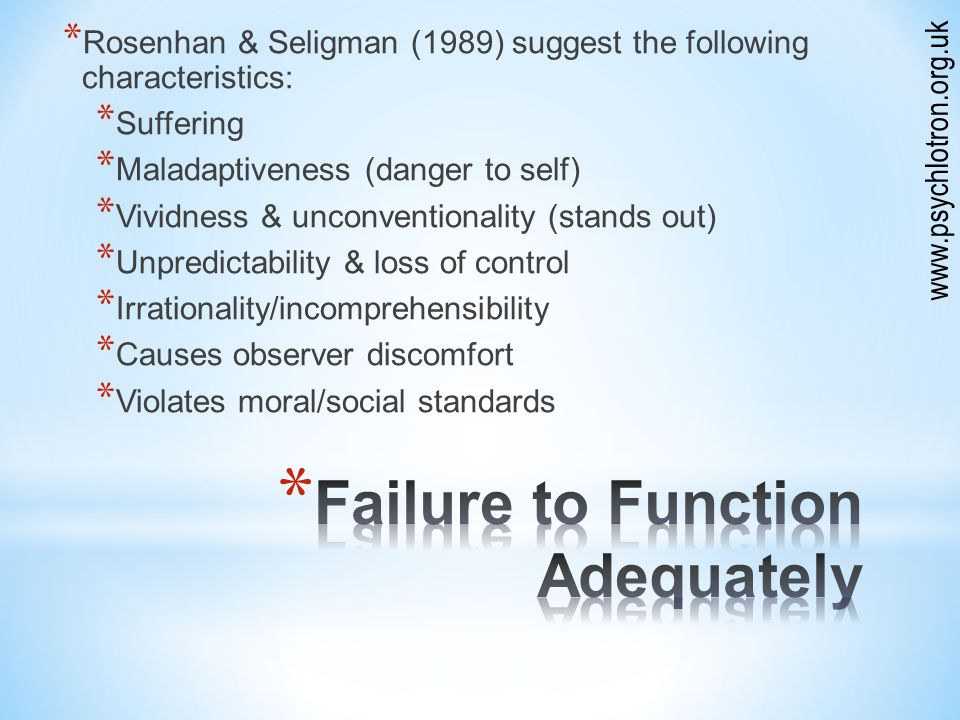 * Rosenhan & Seligman (1989) suggest the following characteristics: * Suffering * Maladaptiveness (danger to self) * Vividness & unconventionality (stands out) * Unpredictability & loss of control * Irrationality/incomprehensibility * Causes observer discomfort * Violates moral/social standards www.psychlotron.org.uk